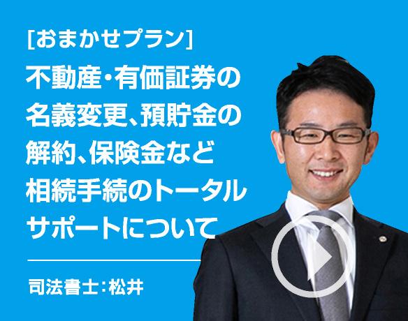 [相続の悩み]不動産・有価証券の名義変更、預貯金の解約、保険金など相続手続のトータルサポートについて/司法書士:松井